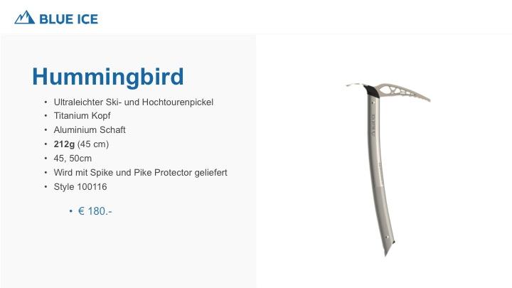 Der Hummingbird ist der leichteste Pickel mit Metallschaft. Optimales handling durch den Titanium Kopf. Einsatzbereich Skitouren und Race.