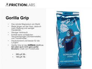 Das reinste Magnesium am Markt Bleibt länger auf der Haut, dadurch mehr Reibung und weniger Hautabrieb . Weniger Verbrauch Enthält keine schädlichen Verunreinigungen (Schwermetalle) und Trockenmittel. Hautschonend und besser für die Lungen! Gorilla Grip ist das mittlere (nicht zu fein-aber auch nicht ganz große Brocken) Chalk von FrictionLabs